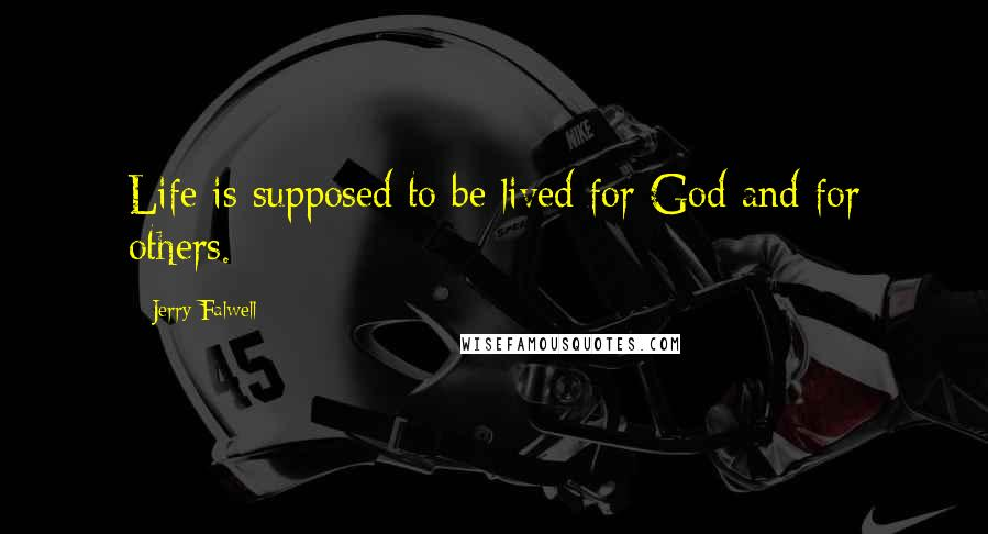 Jerry Falwell quotes: Life is supposed to be lived for God and for others.
