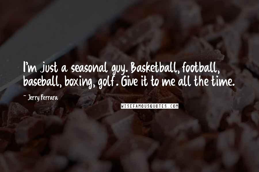 Jerry Ferrara quotes: I'm just a seasonal guy. Basketball, football, baseball, boxing, golf. Give it to me all the time.