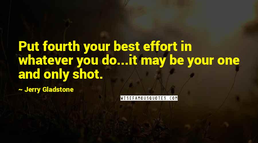 Jerry Gladstone quotes: Put fourth your best effort in whatever you do...it may be your one and only shot.