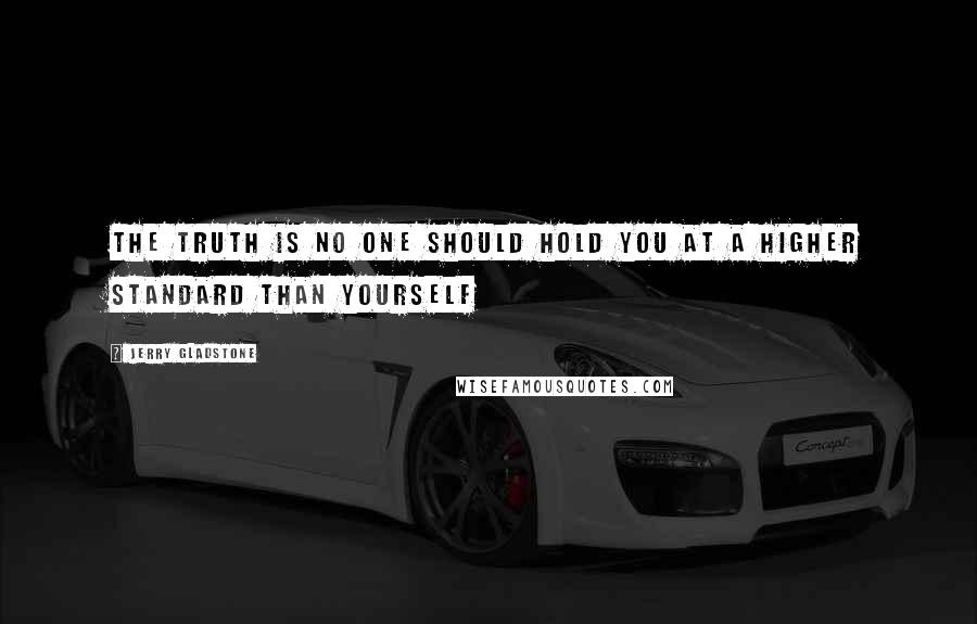 Jerry Gladstone quotes: The truth is no one should hold you at a higher standard than yourself