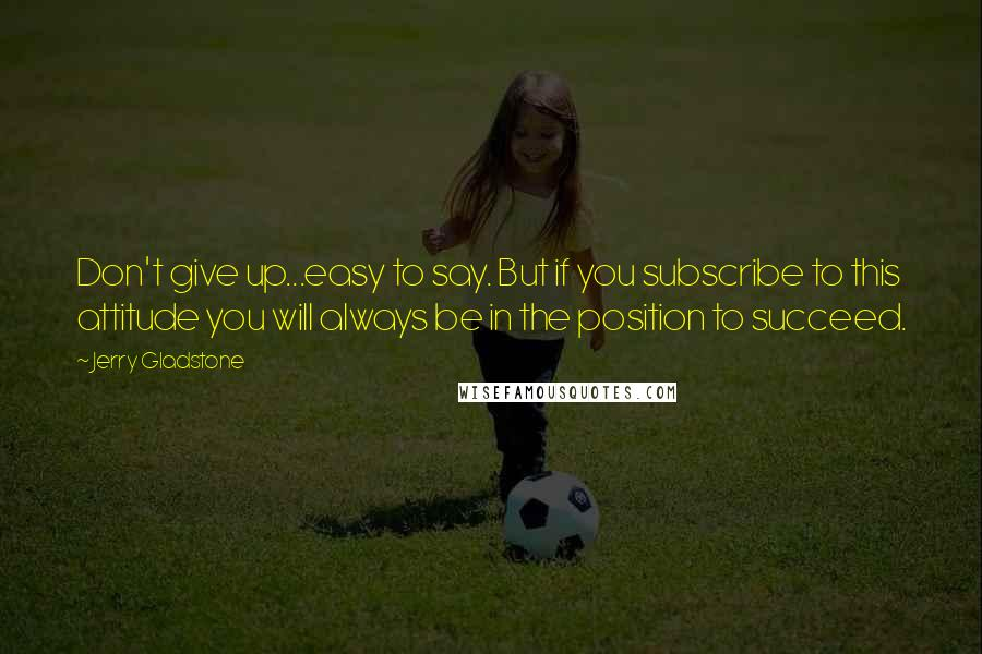 Jerry Gladstone quotes: Don't give up...easy to say. But if you subscribe to this attitude you will always be in the position to succeed.