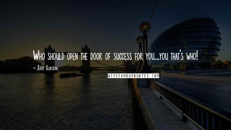 Jerry Gladstone quotes: Who should open the door of success for you...you that's who!