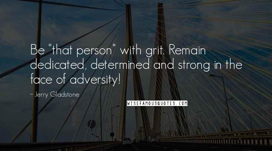 "Jerry Gladstone quotes: Be ""that person"" with grit. Remain dedicated, determined and strong in the face of adversity!"