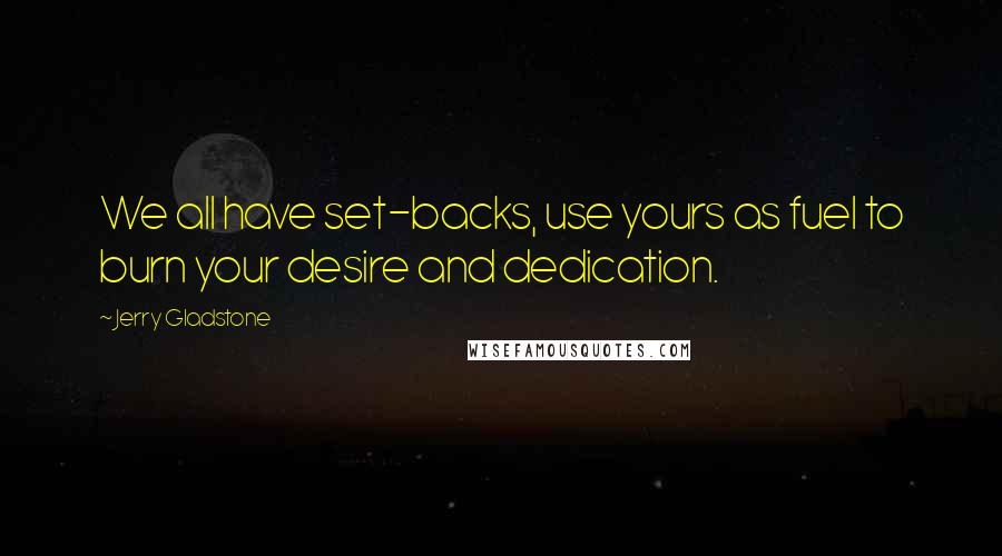 Jerry Gladstone quotes: We all have set-backs, use yours as fuel to burn your desire and dedication.