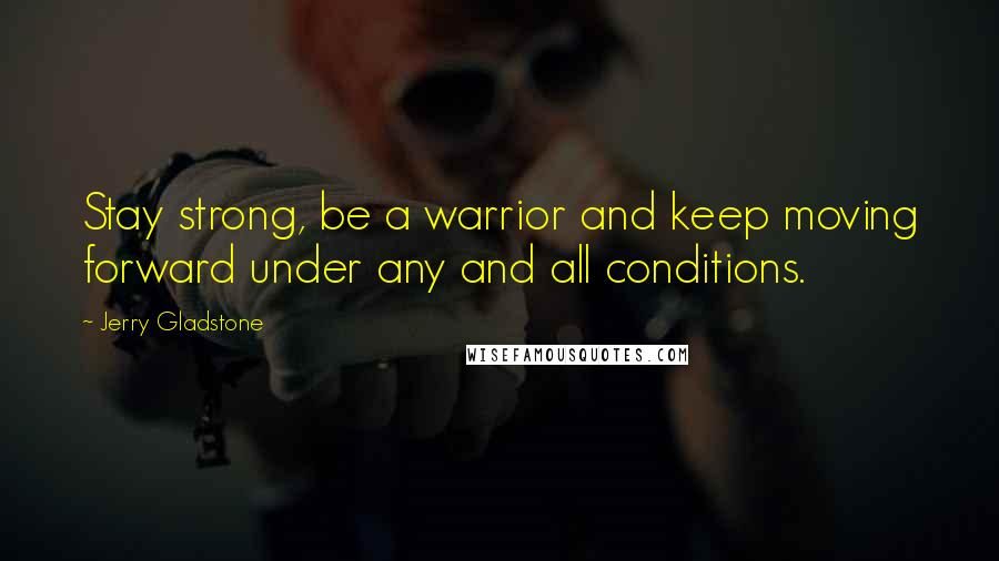 Jerry Gladstone quotes: Stay strong, be a warrior and keep moving forward under any and all conditions.