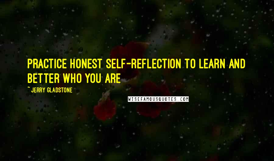 Jerry Gladstone quotes: Practice honest self-reflection to learn and better who you are