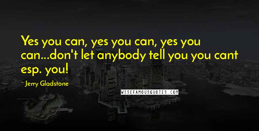 Jerry Gladstone quotes: Yes you can, yes you can, yes you can...don't let anybody tell you you cant esp. you!