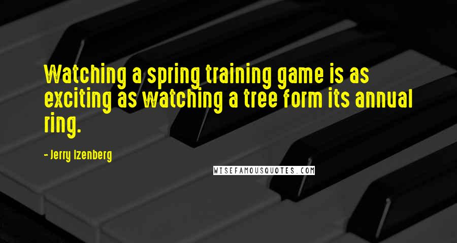 Jerry Izenberg quotes: Watching a spring training game is as exciting as watching a tree form its annual ring.