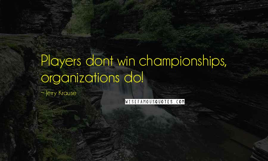 Jerry Krause quotes: Players dont win championships, organizations do!