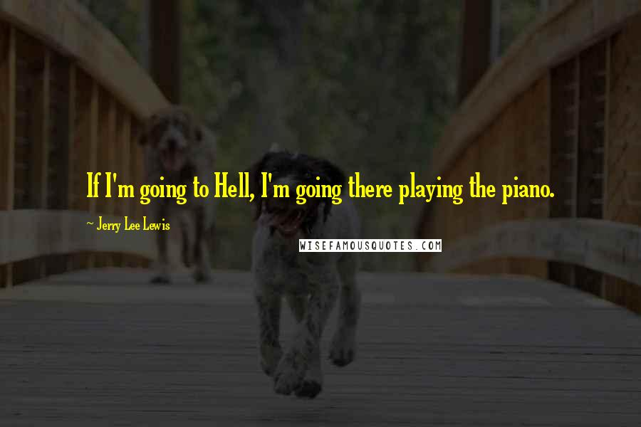 Jerry Lee Lewis quotes: If I'm going to Hell, I'm going there playing the piano.