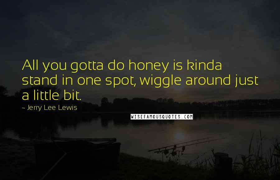 Jerry Lee Lewis quotes: All you gotta do honey is kinda stand in one spot, wiggle around just a little bit.