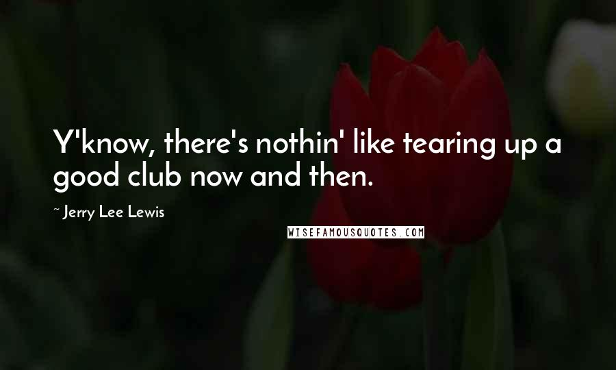 Jerry Lee Lewis quotes: Y'know, there's nothin' like tearing up a good club now and then.