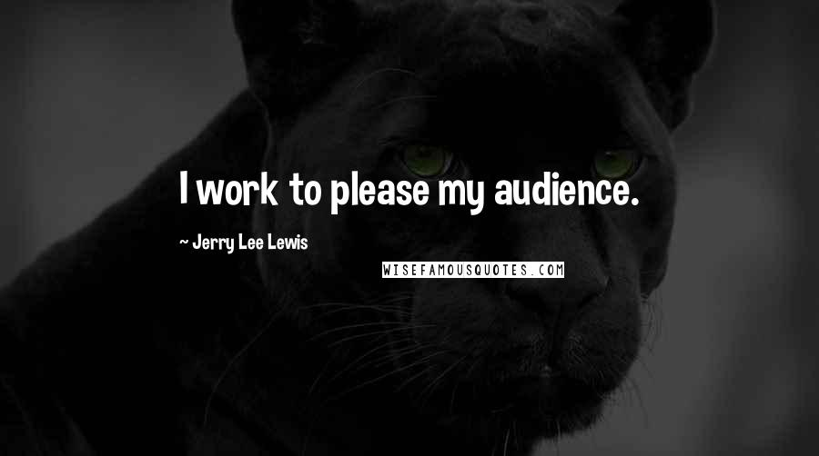 Jerry Lee Lewis quotes: I work to please my audience.
