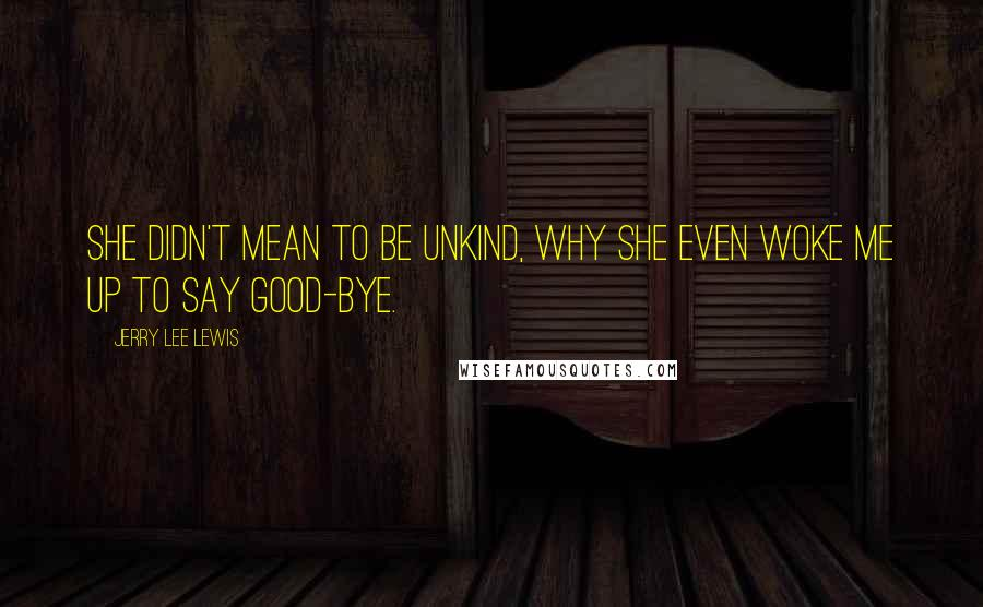 Jerry Lee Lewis quotes: She didn't mean to be unkind, why she even woke me up to say good-bye.