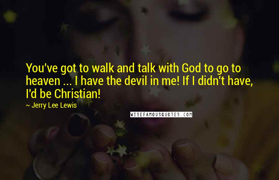 Jerry Lee Lewis quotes: You've got to walk and talk with God to go to heaven ... I have the devil in me! If I didn't have, I'd be Christian!
