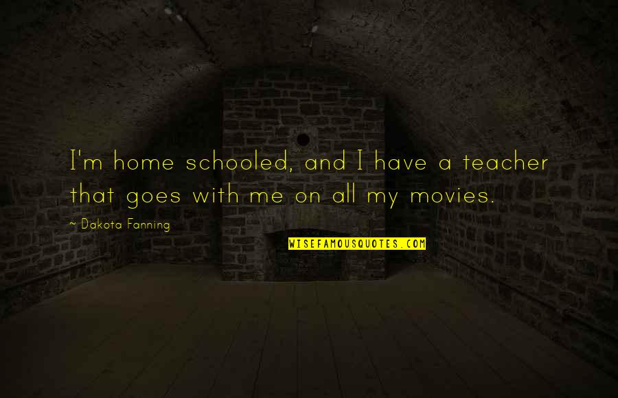 Jerry Litton Quotes By Dakota Fanning: I'm home schooled, and I have a teacher