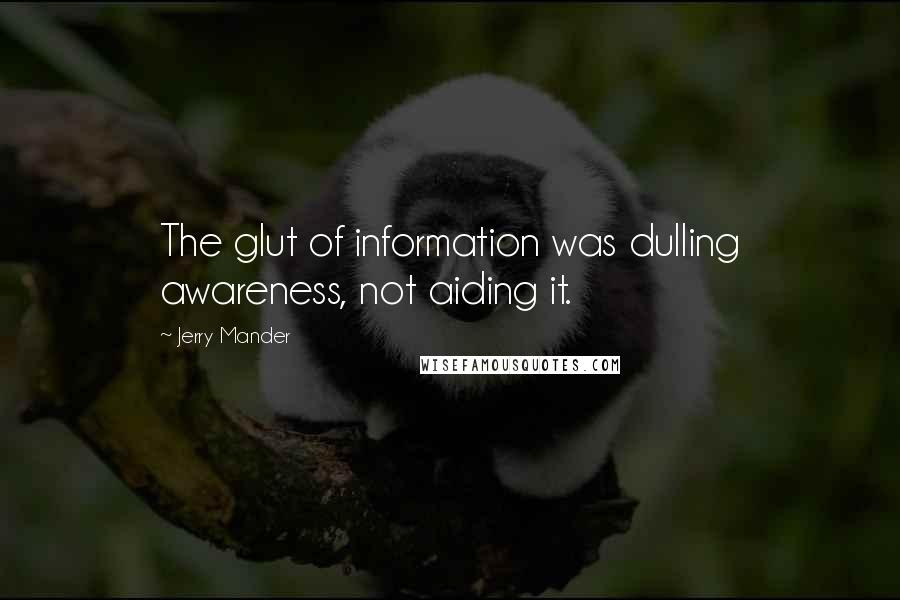 Jerry Mander quotes: The glut of information was dulling awareness, not aiding it.