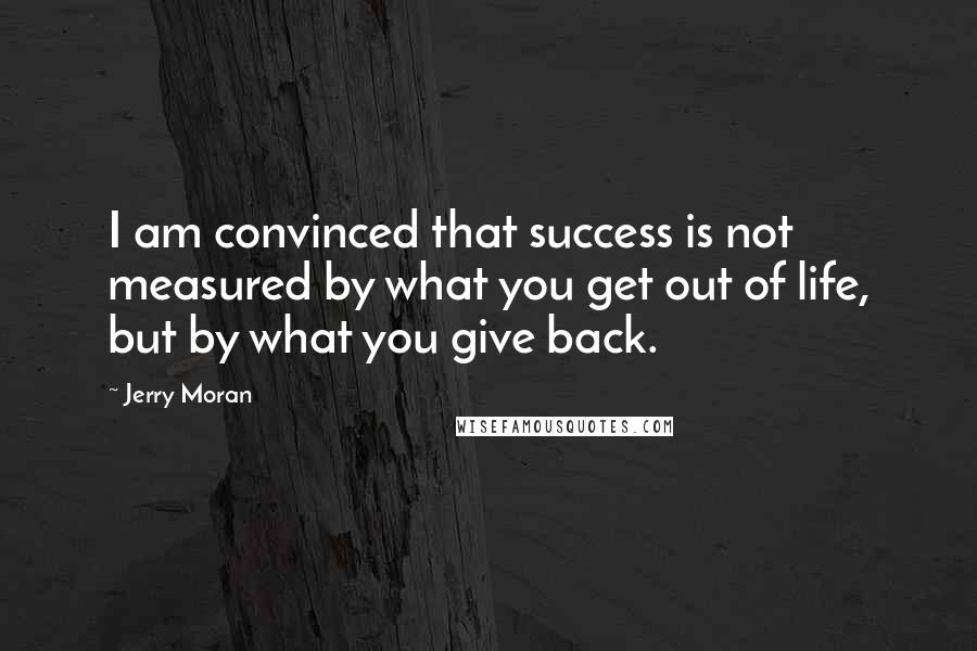 Jerry Moran quotes: I am convinced that success is not measured by what you get out of life, but by what you give back.