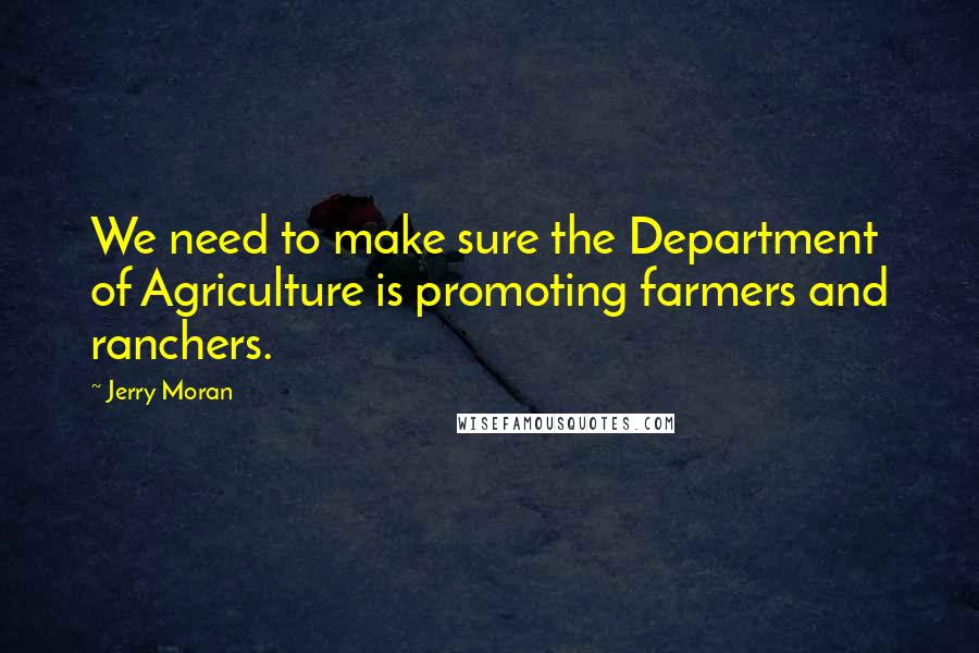 Jerry Moran quotes: We need to make sure the Department of Agriculture is promoting farmers and ranchers.