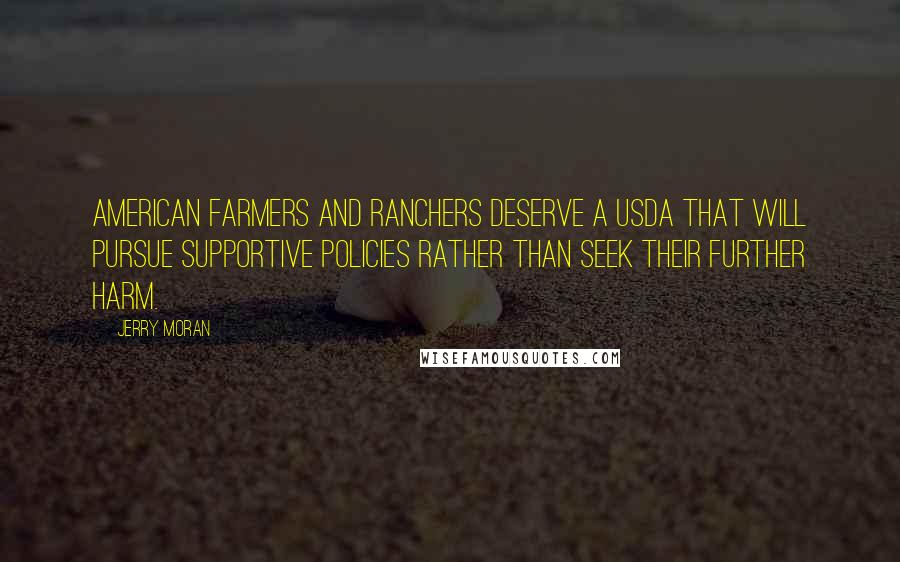 Jerry Moran quotes: American farmers and ranchers deserve a USDA that will pursue supportive policies rather than seek their further harm.