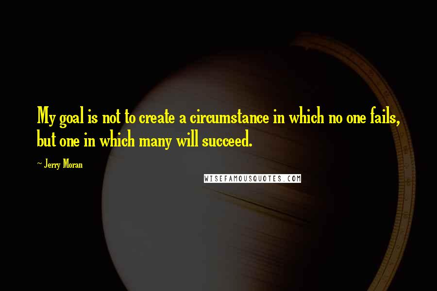 Jerry Moran quotes: My goal is not to create a circumstance in which no one fails, but one in which many will succeed.