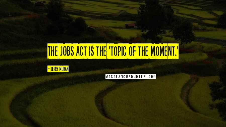 Jerry Moran quotes: The JOBS Act is the 'topic of the moment.'