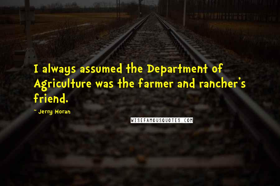 Jerry Moran quotes: I always assumed the Department of Agriculture was the farmer and rancher's friend.