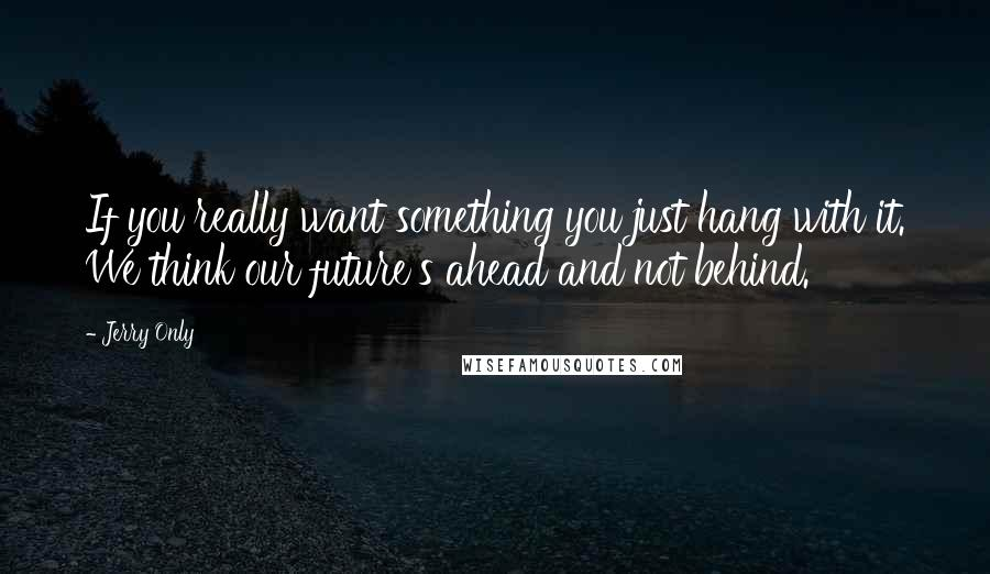 Jerry Only quotes: If you really want something you just hang with it. We think our future's ahead and not behind.