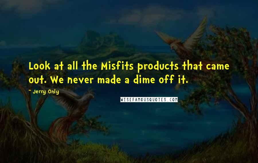 Jerry Only quotes: Look at all the Misfits products that came out. We never made a dime off it.