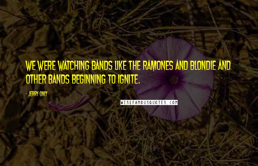 Jerry Only quotes: We were watching bands like the Ramones and Blondie and other bands beginning to ignite.