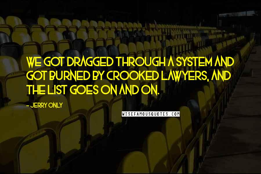Jerry Only quotes: We got dragged through a system and got burned by crooked lawyers, and the list goes on and on.