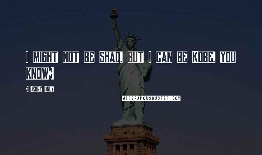 Jerry Only quotes: I might not be Shaq, but I can be Kobe, you know?