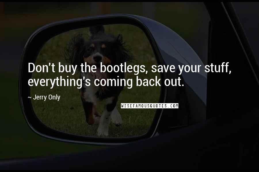 Jerry Only quotes: Don't buy the bootlegs, save your stuff, everything's coming back out.
