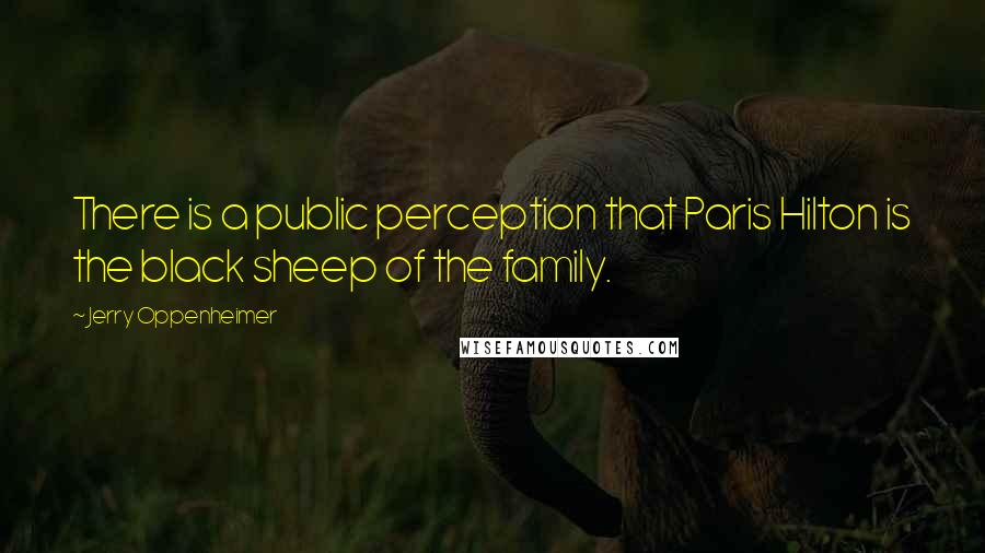Jerry Oppenheimer quotes: There is a public perception that Paris Hilton is the black sheep of the family.