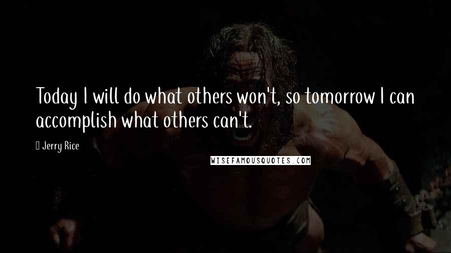 Jerry Rice quotes: Today I will do what others won't, so tomorrow I can accomplish what others can't.