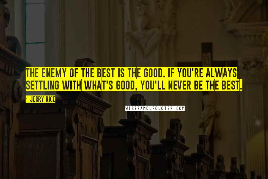 Jerry Rice quotes: The Enemy of the best is the good. If you're always settling with what's good, you'll never be the best.