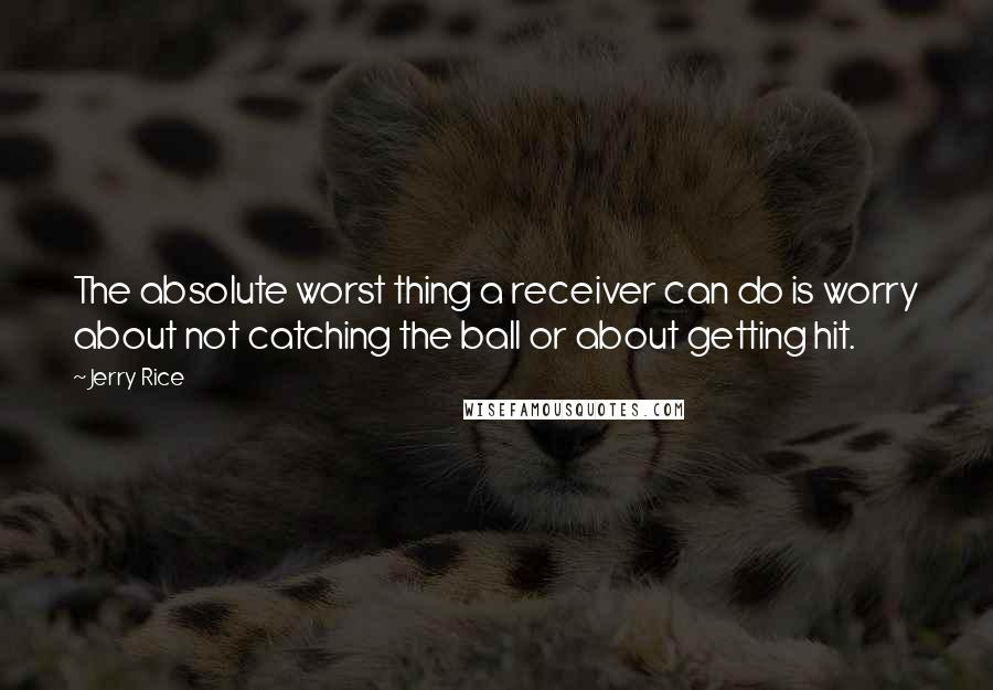 Jerry Rice quotes: The absolute worst thing a receiver can do is worry about not catching the ball or about getting hit.
