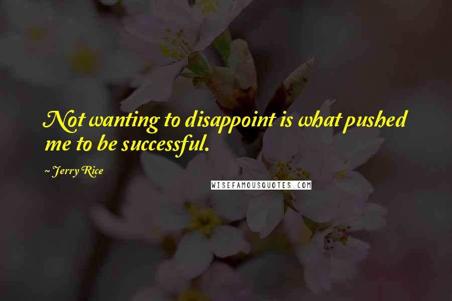 Jerry Rice quotes: Not wanting to disappoint is what pushed me to be successful.