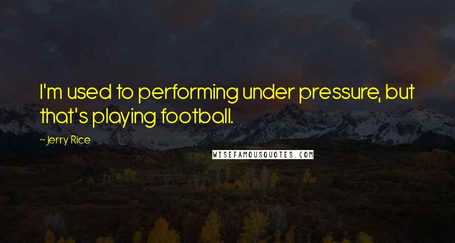 Jerry Rice quotes: I'm used to performing under pressure, but that's playing football.