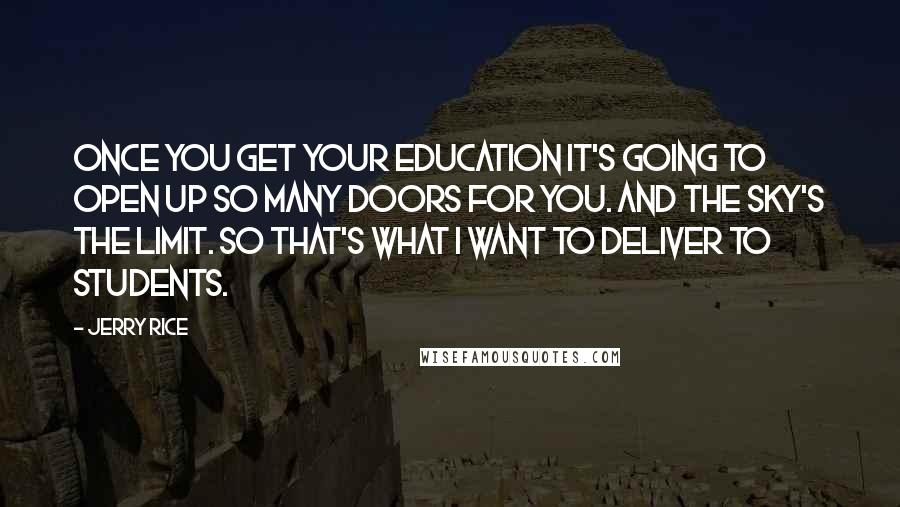 Jerry Rice quotes: Once you get your education it's going to open up so many doors for you. And the sky's the limit. So that's what I want to deliver to students.