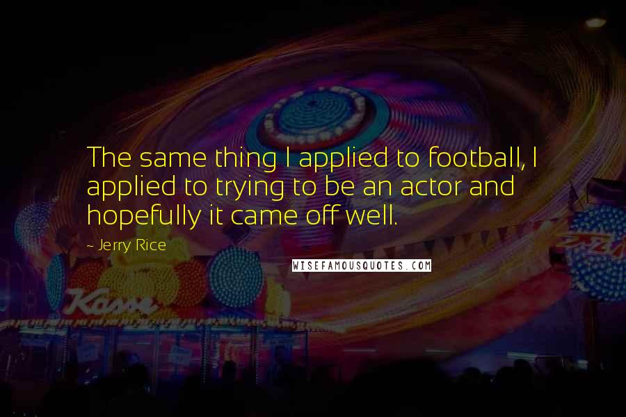 Jerry Rice quotes: The same thing I applied to football, I applied to trying to be an actor and hopefully it came off well.