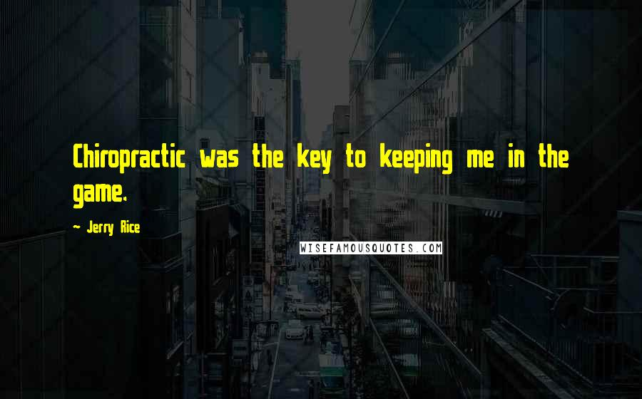 Jerry Rice quotes: Chiropractic was the key to keeping me in the game.
