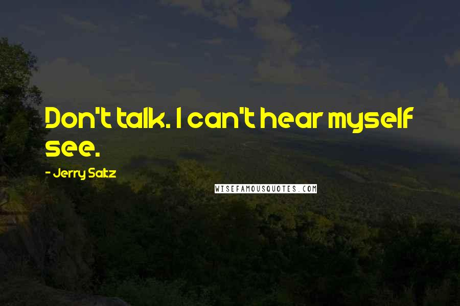 Jerry Saltz quotes: Don't talk. I can't hear myself see.
