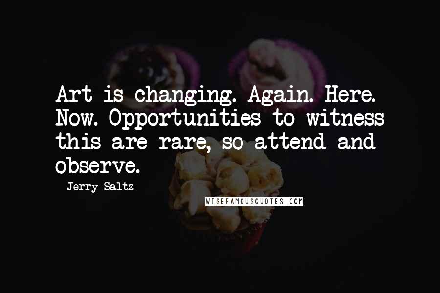 Jerry Saltz quotes: Art is changing. Again. Here. Now. Opportunities to witness this are rare, so attend and observe.
