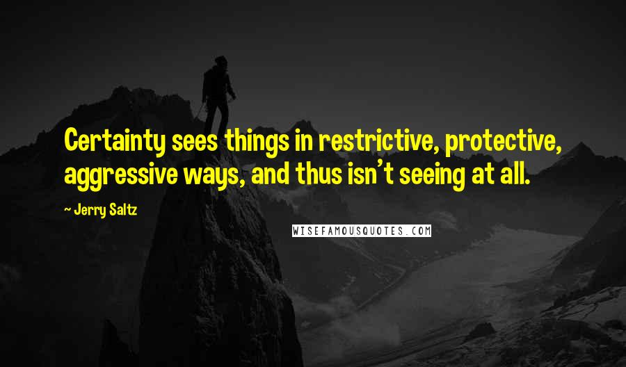 Jerry Saltz quotes: Certainty sees things in restrictive, protective, aggressive ways, and thus isn't seeing at all.