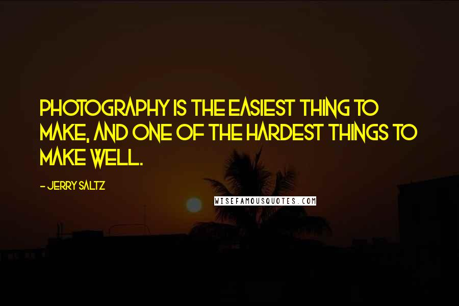 Jerry Saltz quotes: Photography is the easiest thing to make, and one of the hardest things to make well.