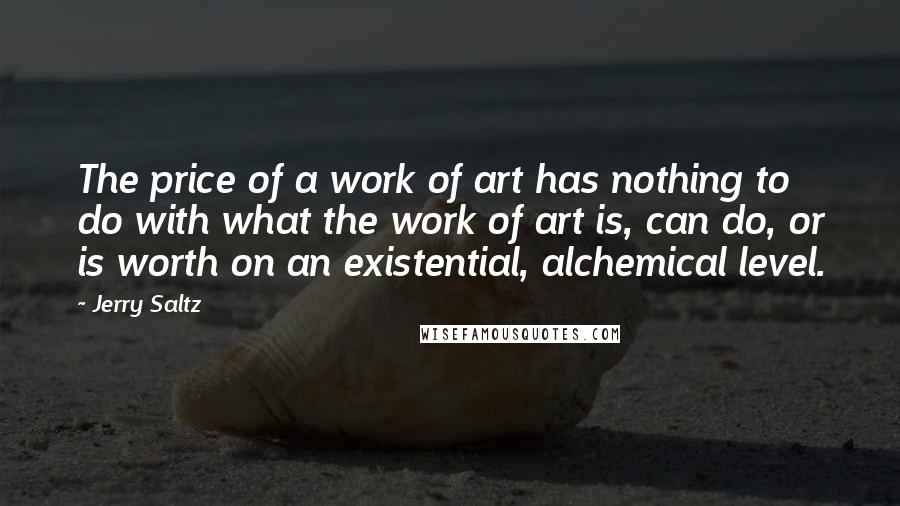 Jerry Saltz quotes: The price of a work of art has nothing to do with what the work of art is, can do, or is worth on an existential, alchemical level.