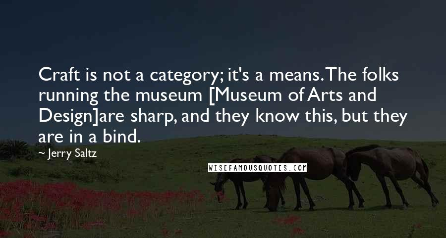 Jerry Saltz quotes: Craft is not a category; it's a means. The folks running the museum [Museum of Arts and Design]are sharp, and they know this, but they are in a bind.