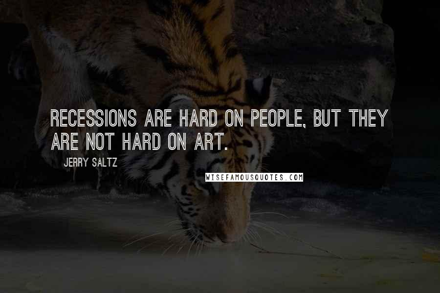 Jerry Saltz quotes: Recessions are hard on people, but they are not hard on art.