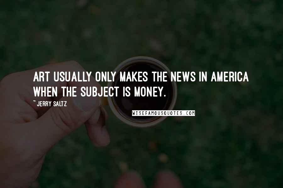 Jerry Saltz quotes: Art usually only makes the news in America when the subject is money.